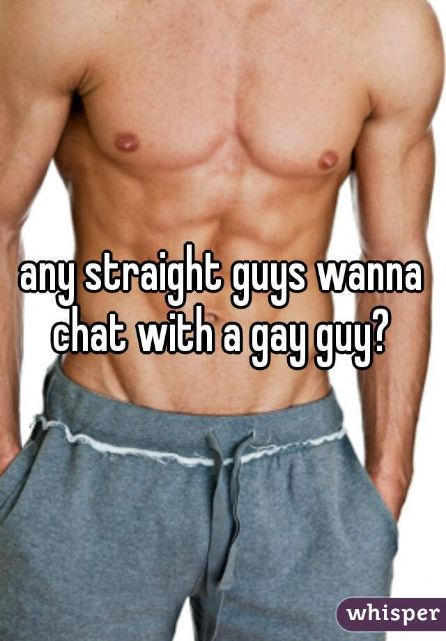 any straight guys wanna chat with a gay guy?