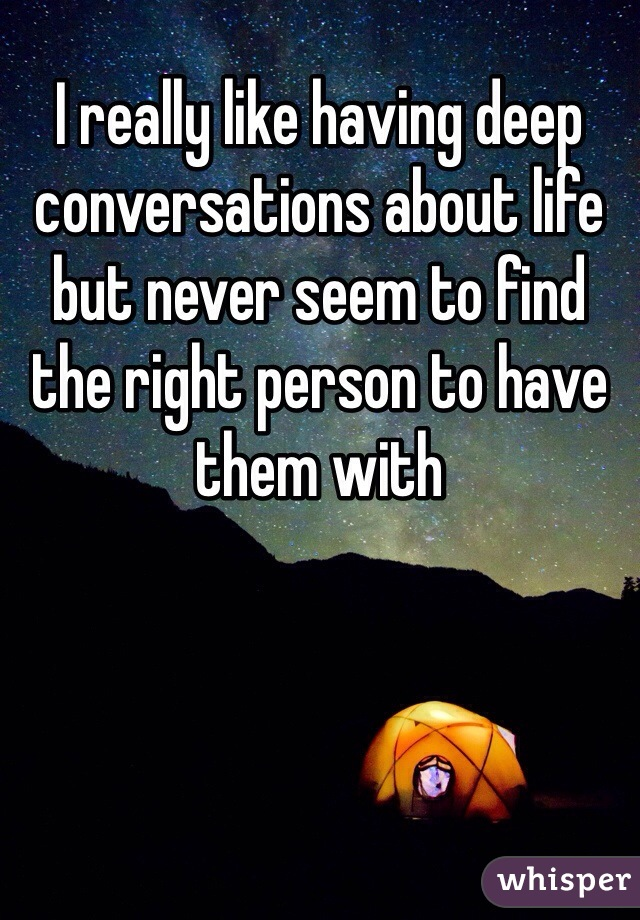 I really like having deep conversations about life but never seem to find the right person to have them with