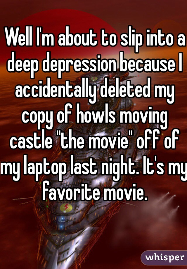 """Well I'm about to slip into a deep depression because I accidentally deleted my copy of howls moving castle """"the movie"""" off of my laptop last night. It's my favorite movie."""