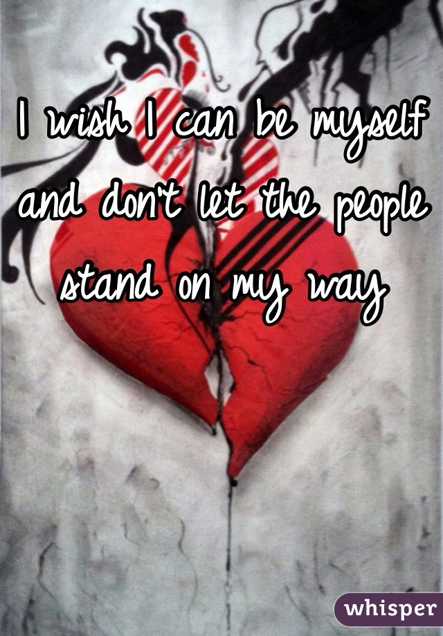 I wish I can be myself and don't let the people stand on my way