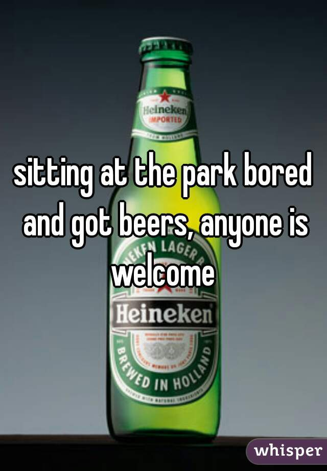 sitting at the park bored and got beers, anyone is welcome