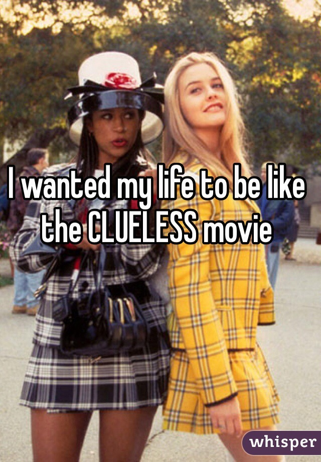 I wanted my life to be like the CLUELESS movie