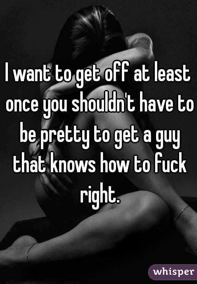I want to get off at least once you shouldn't have to be pretty to get a guy that knows how to fuck right.
