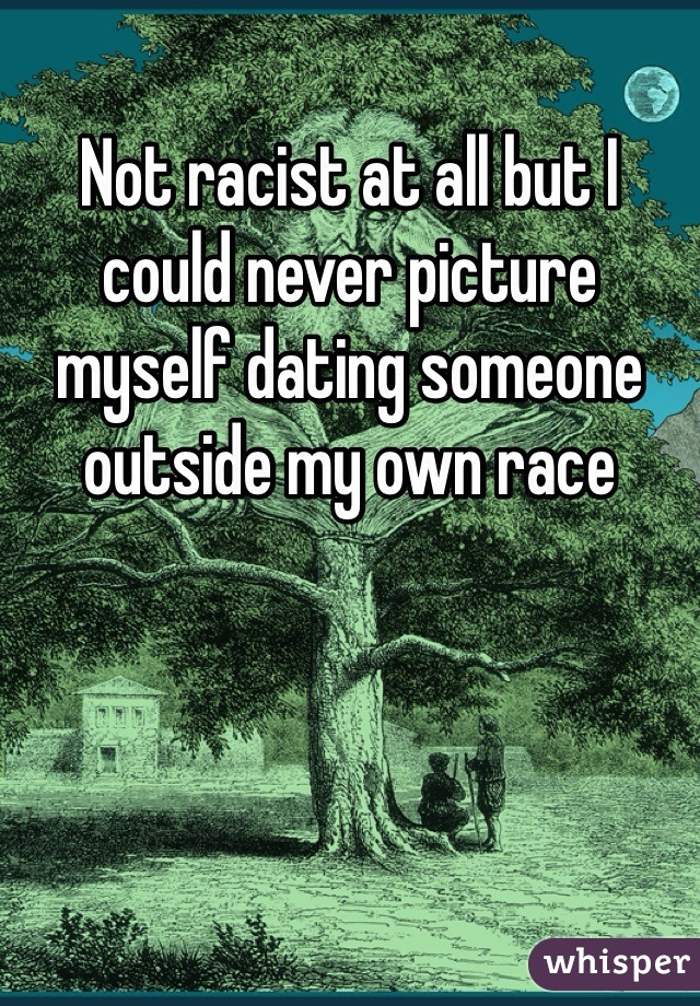 Not racist at all but I could never picture myself dating someone outside my own race