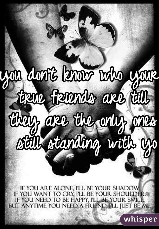 you don't know who your true friends are till they are the only ones  still standing with you