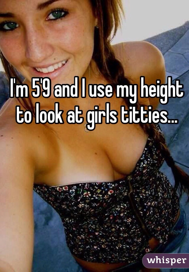 I'm 5'9 and I use my height to look at girls titties...