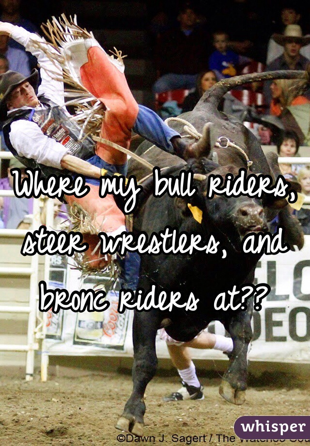 Where my bull riders, steer wrestlers, and bronc riders at??