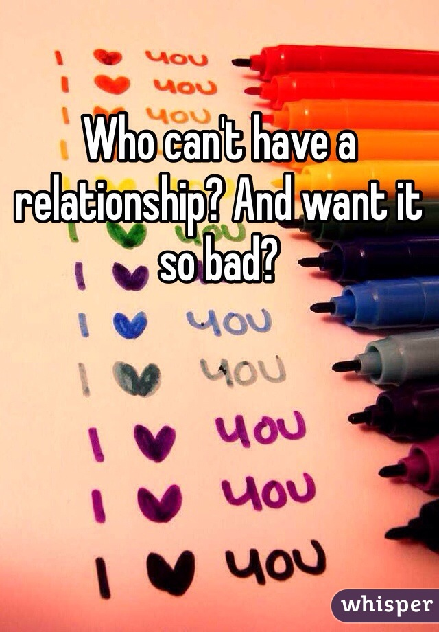Who can't have a relationship? And want it so bad?