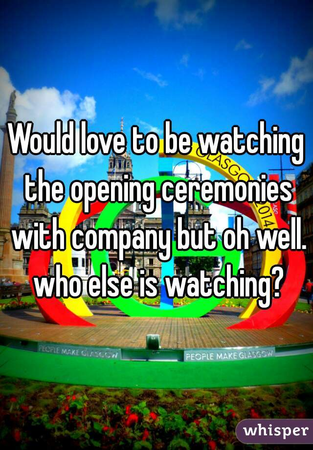 Would love to be watching the opening ceremonies with company but oh well. who else is watching?