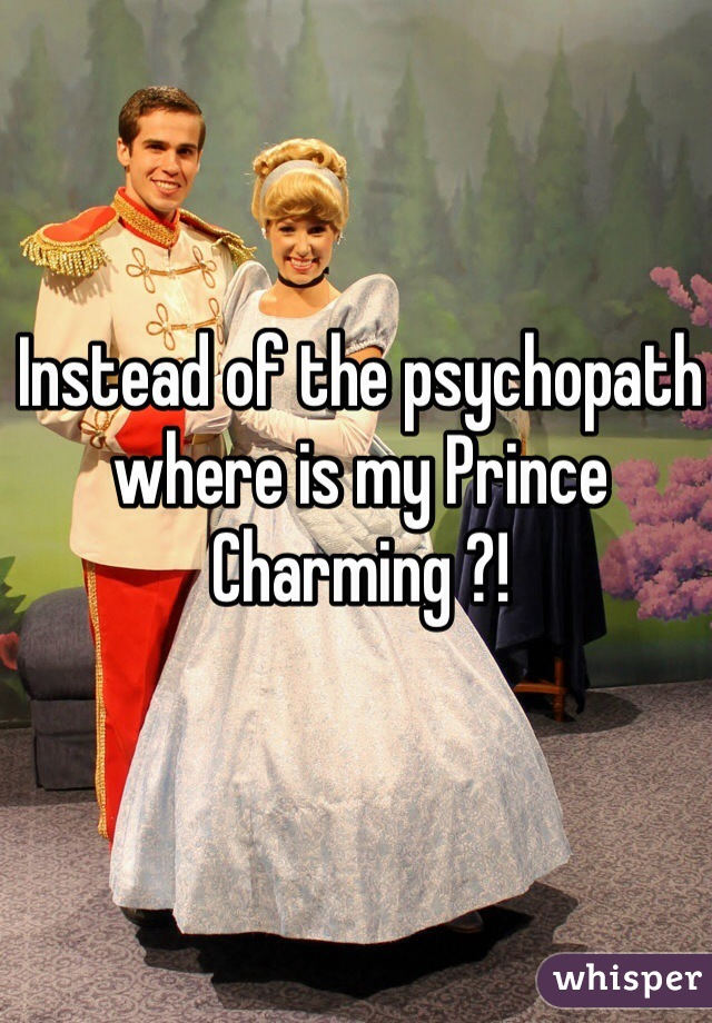 Instead of the psychopath where is my Prince Charming ?!
