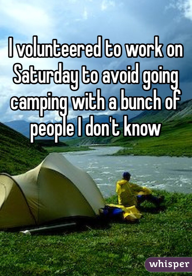 I volunteered to work on Saturday to avoid going camping with a bunch of people I don't know