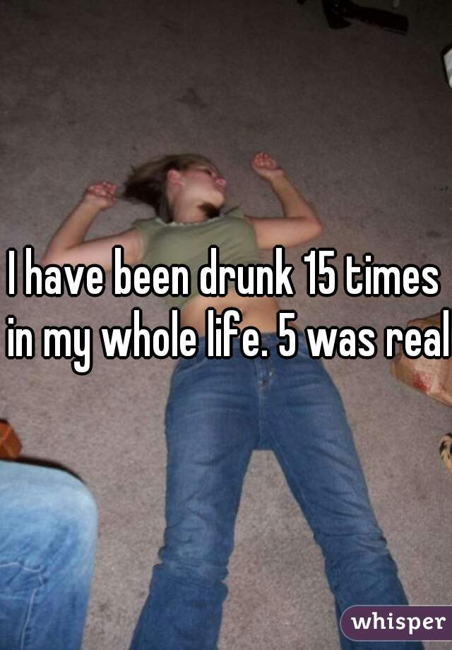 I have been drunk 15 times in my whole life. 5 was real.