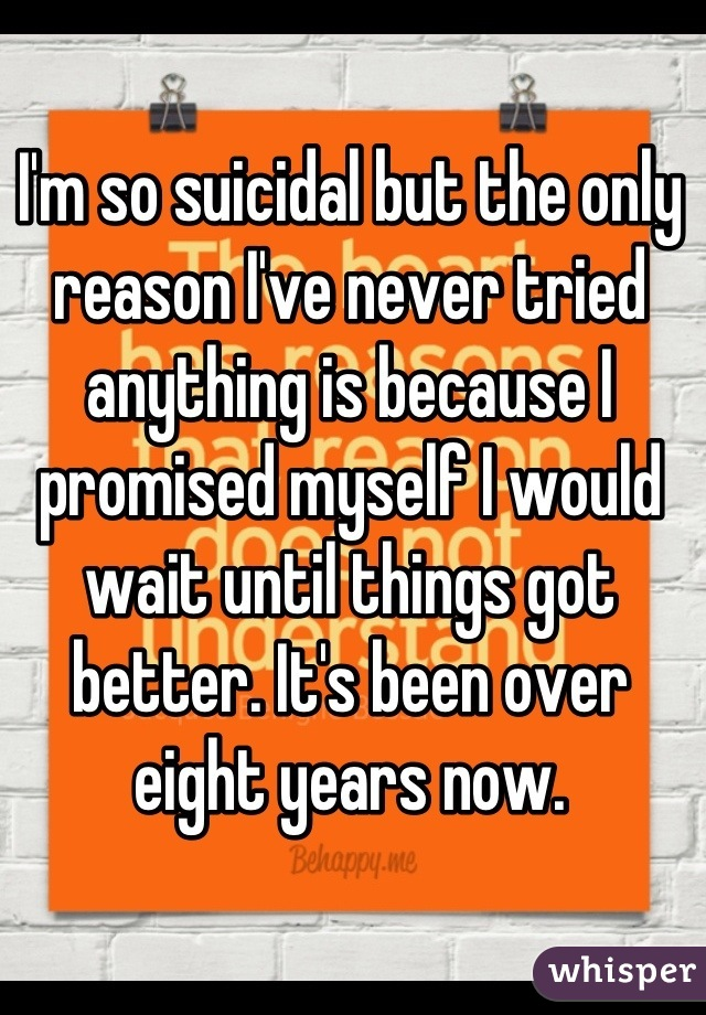 I'm so suicidal but the only reason I've never tried anything is because I promised myself I would wait until things got better. It's been over eight years now.