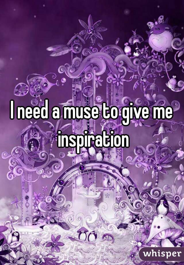 I need a muse to give me inspiration