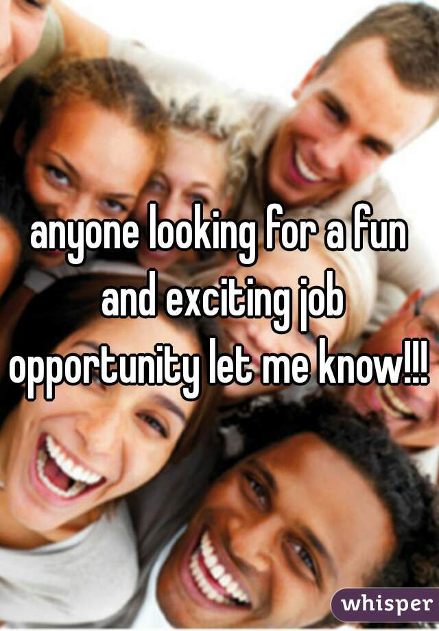 anyone looking for a fun and exciting job opportunity let me know!!!