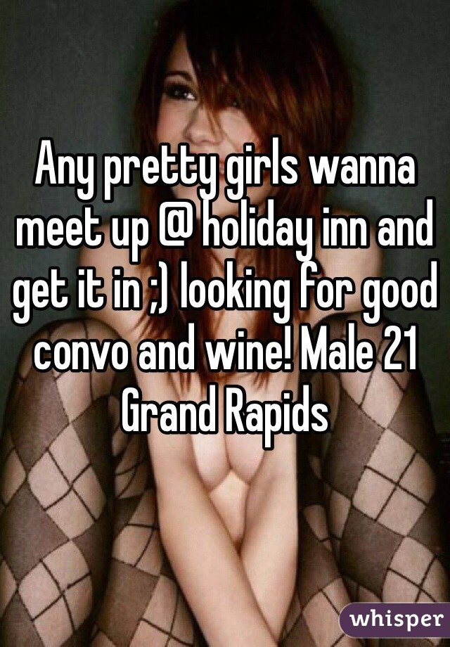 Any pretty girls wanna meet up @ holiday inn and get it in ;) looking for good convo and wine! Male 21 Grand Rapids