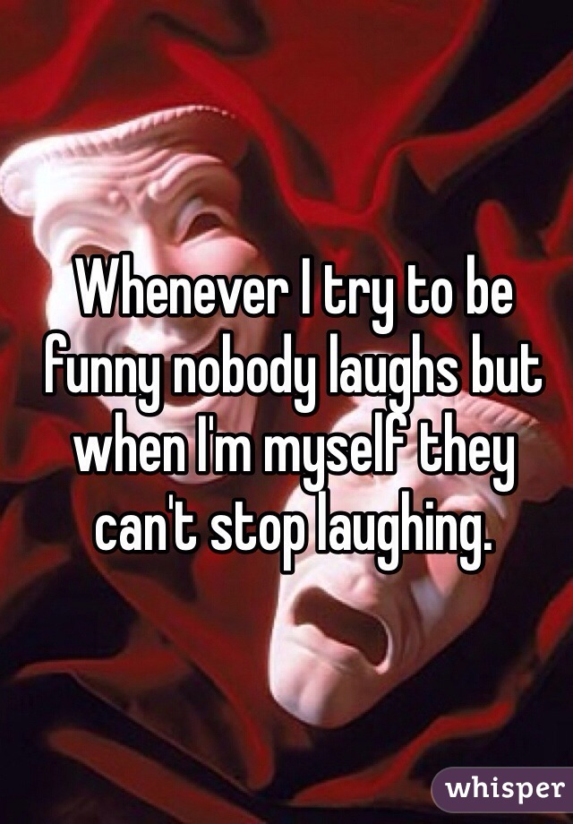 Whenever I try to be funny nobody laughs but when I'm myself they can't stop laughing.