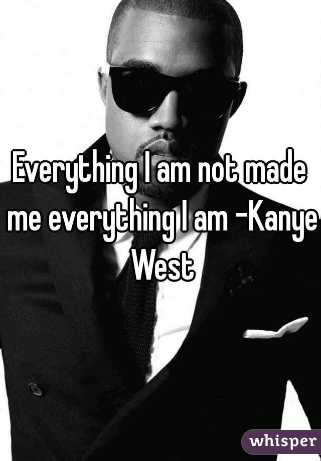 Everything I am not made me everything I am -Kanye West