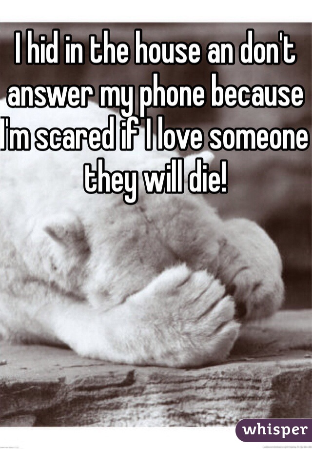 I hid in the house an don't answer my phone because I'm scared if I love someone they will die!