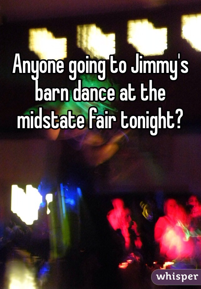 Anyone going to Jimmy's barn dance at the midstate fair tonight?