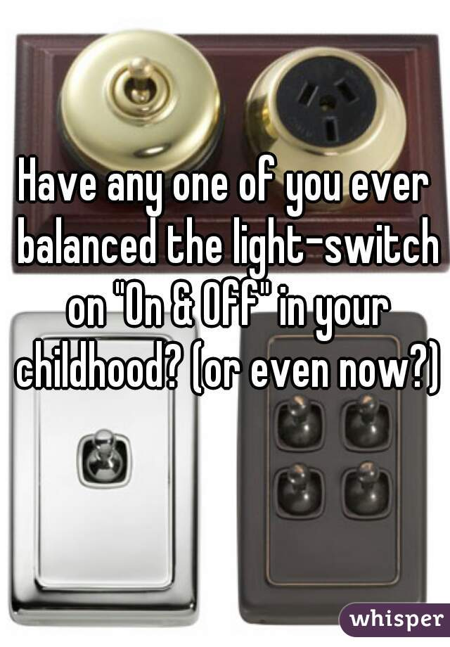 """Have any one of you ever balanced the light-switch on """"On & Off"""" in your childhood? (or even now?)"""