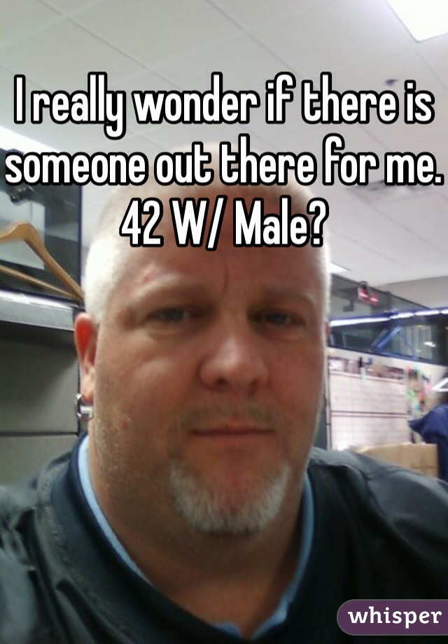 I really wonder if there is someone out there for me. 42 W/ Male?