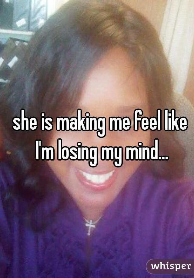she is making me feel like I'm losing my mind...