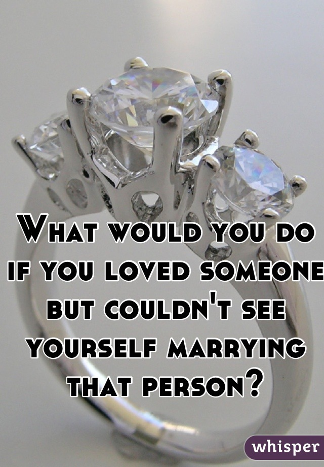 What would you do if you loved someone but couldn't see yourself marrying that person?