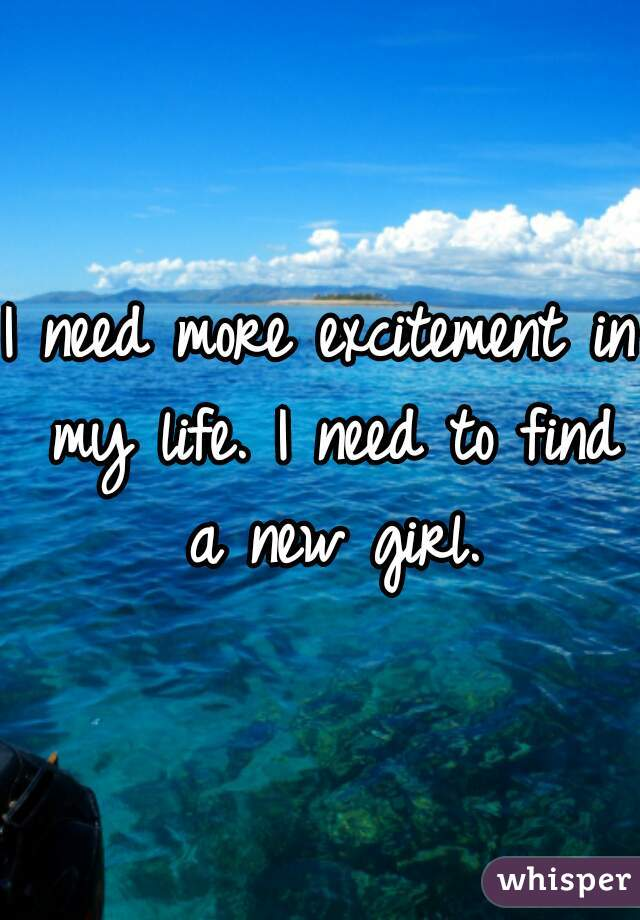 I need more excitement in my life. I need to find a new girl.