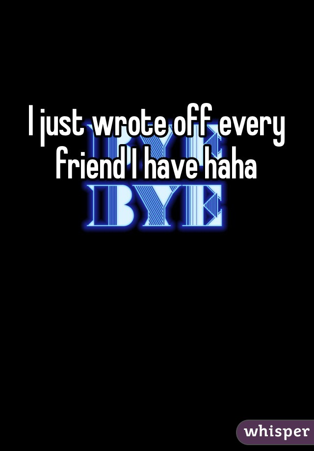 I just wrote off every friend I have haha