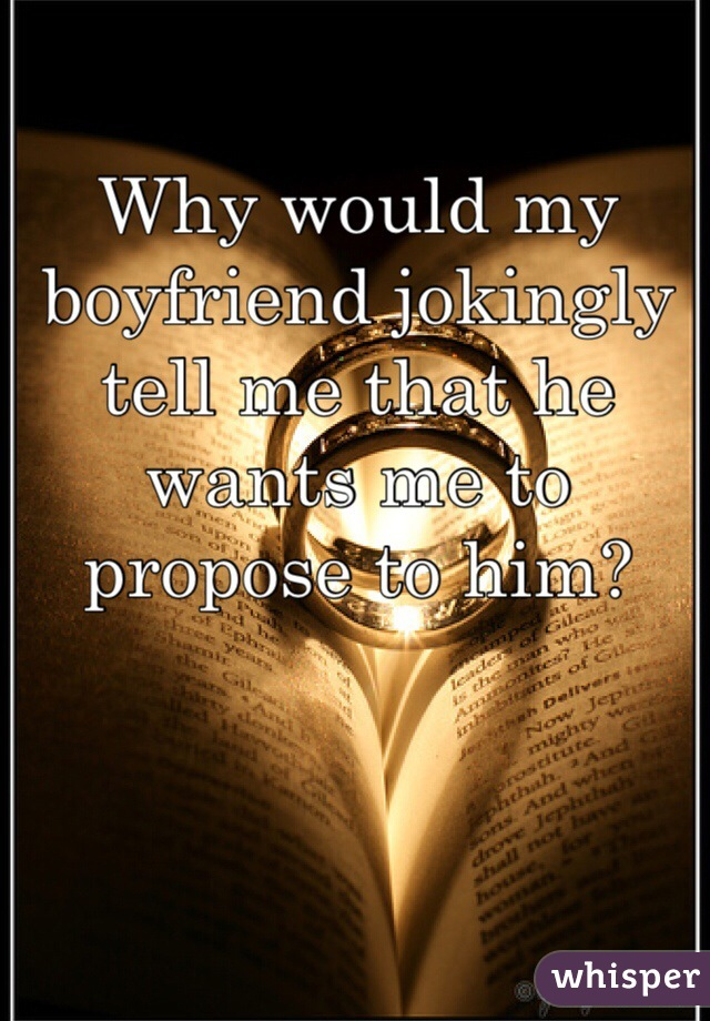 Why would my boyfriend jokingly tell me that he wants me to propose to him?