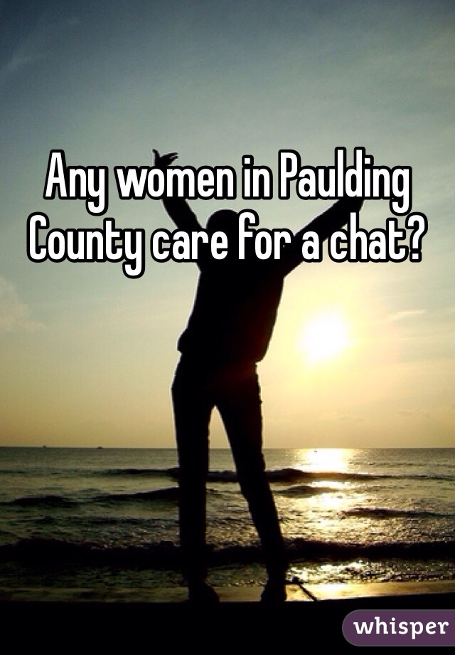 Any women in Paulding County care for a chat?