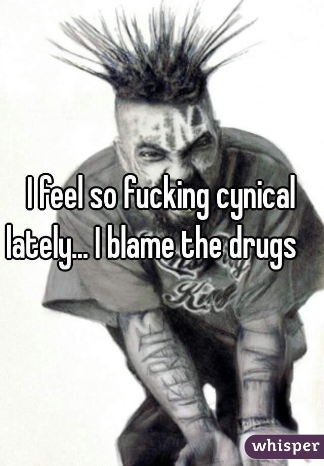 I feel so fucking cynical lately... I blame the drugs
