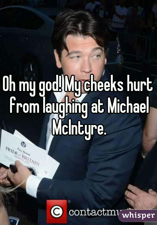 Oh my god! My cheeks hurt from laughing at Michael McIntyre.