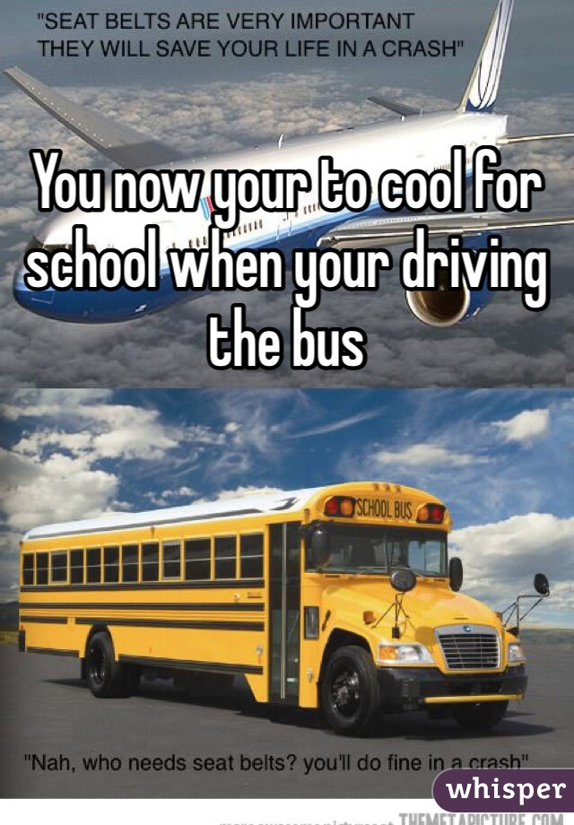 You now your to cool for school when your driving the bus