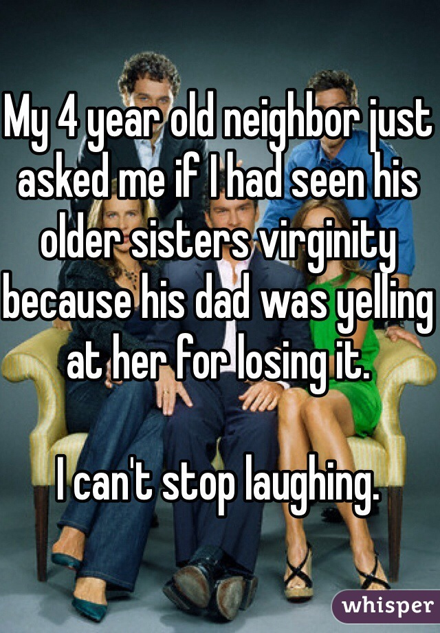 My 4 year old neighbor just asked me if I had seen his older sisters virginity because his dad was yelling at her for losing it.   I can't stop laughing.