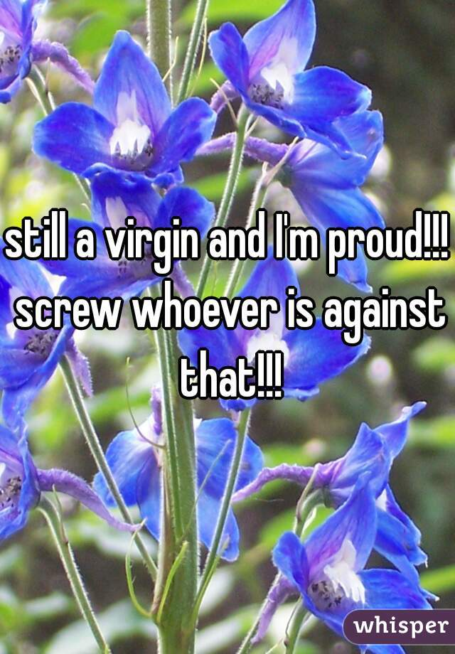 still a virgin and I'm proud!!! screw whoever is against that!!!