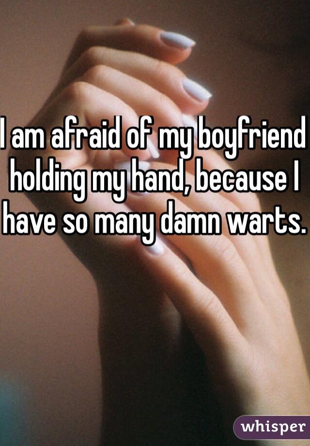 I am afraid of my boyfriend holding my hand, because I have so many damn warts.
