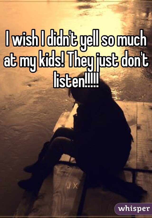I wish I didn't yell so much at my kids! They just don't listen!!!!!