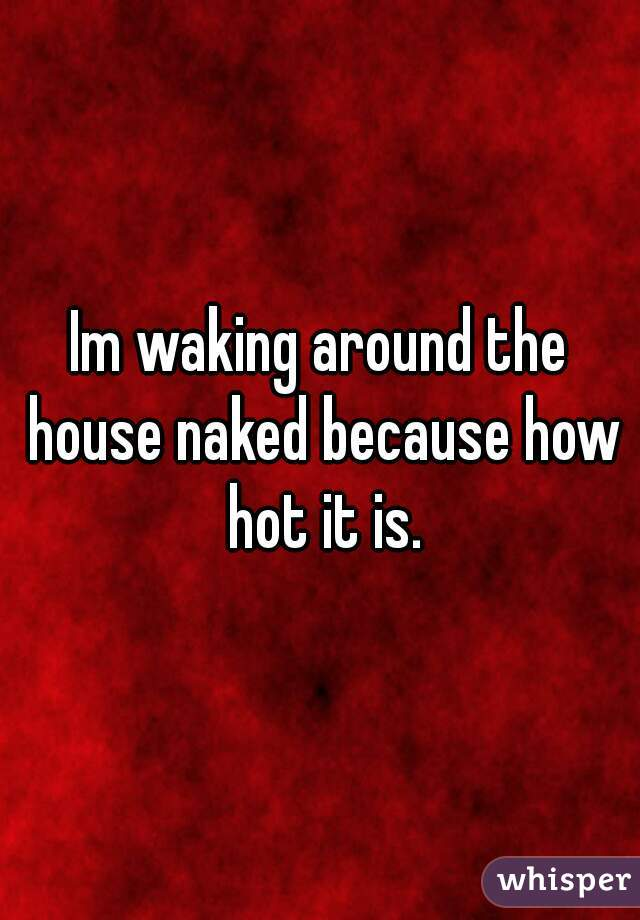 Im waking around the house naked because how hot it is.