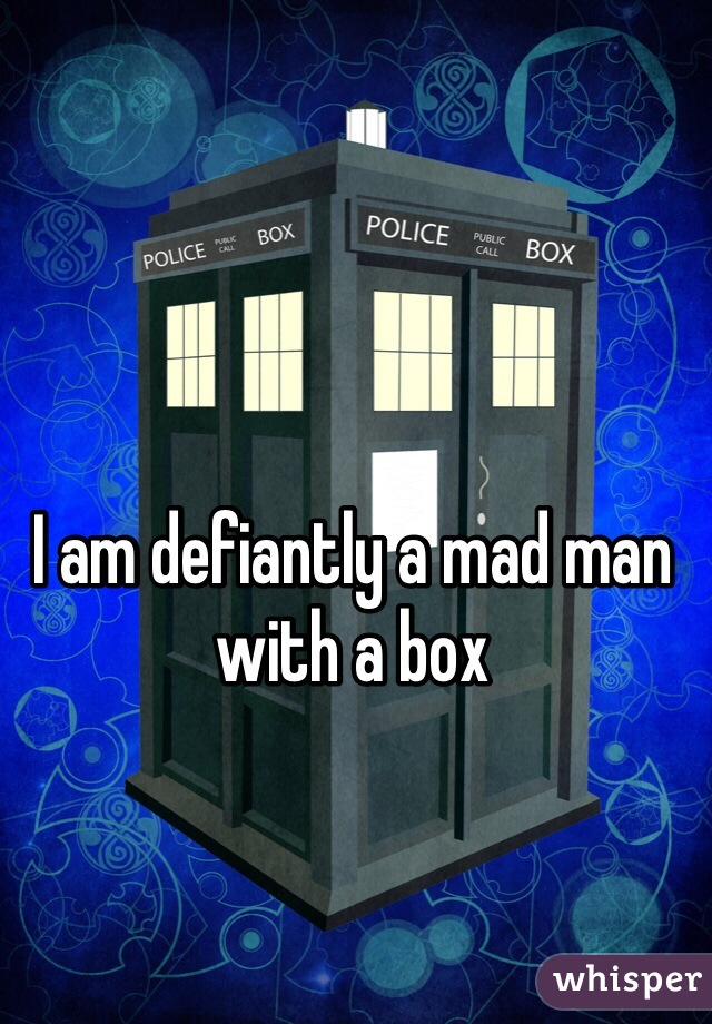 I am defiantly a mad man with a box