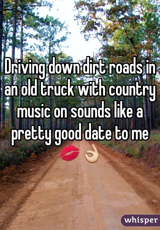 Driving down dirt roads in an old truck with country music on sounds like a pretty good date to me 💋👌