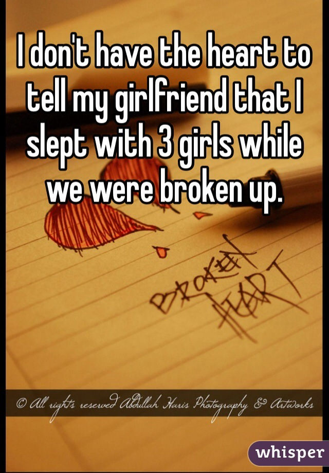 I don't have the heart to tell my girlfriend that I slept with 3 girls while we were broken up.