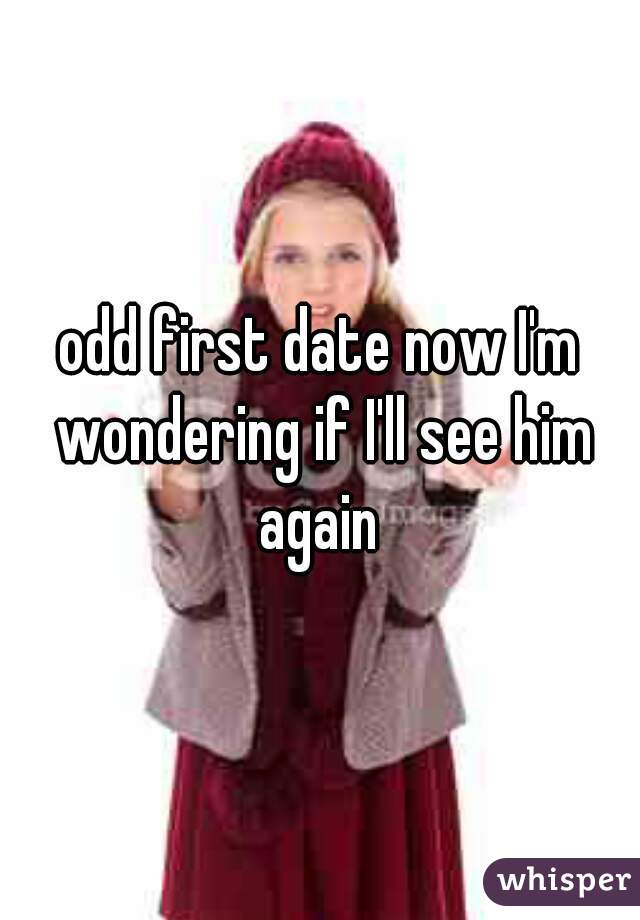 odd first date now I'm wondering if I'll see him again