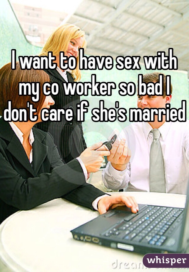 I want to have sex with my co worker so bad I don't care if she's married