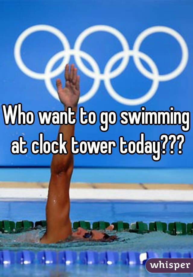 Who want to go swimming at clock tower today???