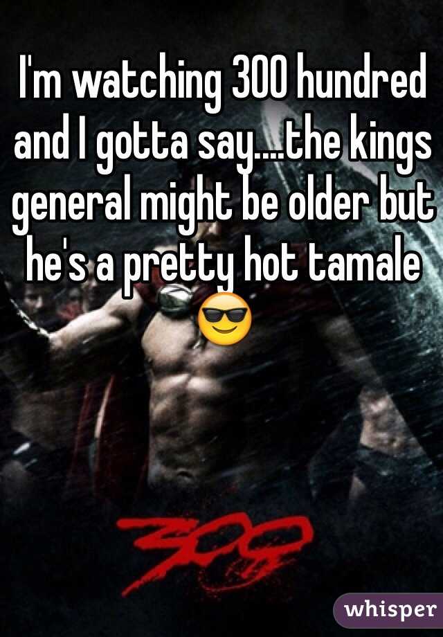 I'm watching 300 hundred and I gotta say....the kings general might be older but he's a pretty hot tamale 😎