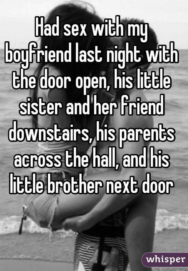 Had sex with my boyfriend last night with the door open, his little sister and her friend downstairs, his parents across the hall, and his little brother next door