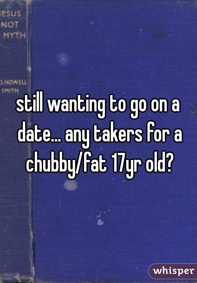 still wanting to go on a date... any takers for a chubby/fat 17yr old?