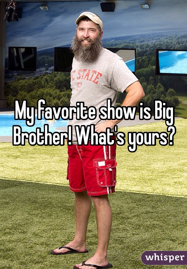 My favorite show is Big Brother! What's yours?